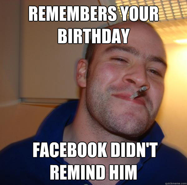 remembers your birthday  facebook didn't remind him - remembers your birthday  facebook didn't remind him  Good Guy Greg