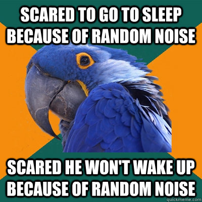 scared to go to sleep because of random noise scared he won't wake up because of random noise - scared to go to sleep because of random noise scared he won't wake up because of random noise  Paranoid Parrot