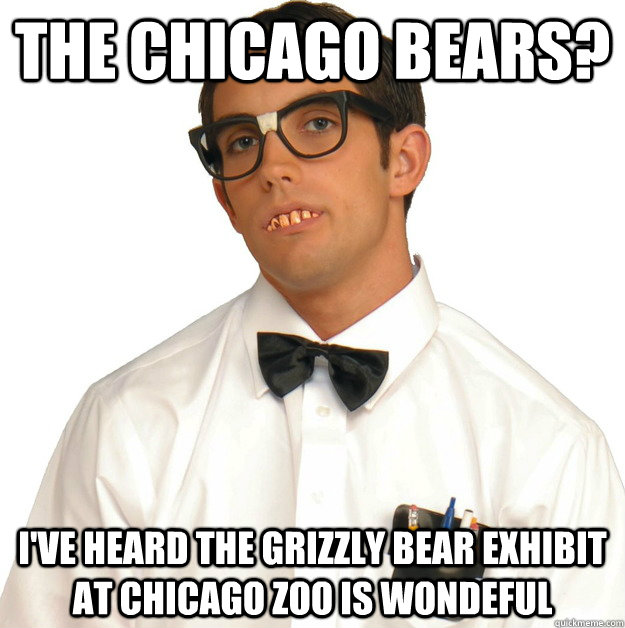 The chicago bears? I've heard the grizzly bear exhibit at chicago zoo is wondeful