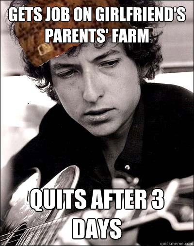gets job on girlfriend's parents' farm quits after 3 days - gets job on girlfriend's parents' farm quits after 3 days  Scumbag Bob Dylan