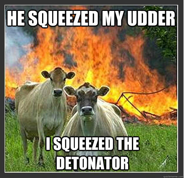 He squeezed my udder I squeezed the detonator - He squeezed my udder I squeezed the detonator  Evil cows