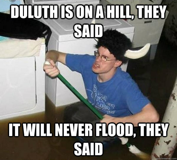 Duluth is on a hill, they said It will never flood, they said - Duluth is on a hill, they said It will never flood, they said  They said