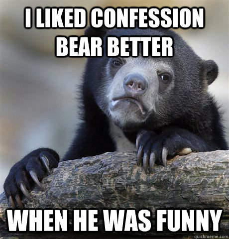 I liked confession bear better when he was funny - I liked confession bear better when he was funny  Confession Bear