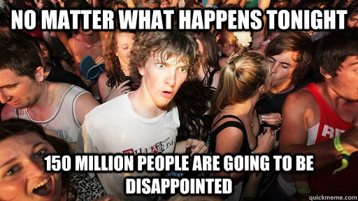 NO matter what happens tonight 150 million people are going to be disappointed - NO matter what happens tonight 150 million people are going to be disappointed  Sudden Clarity Clarence Neopet