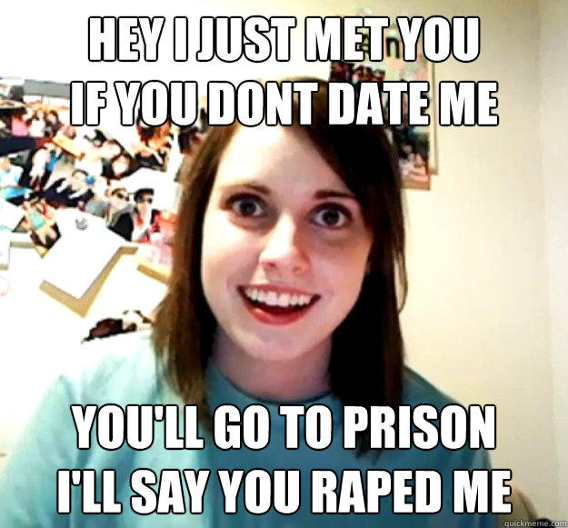 hey i just met you  if you dont date me you'll go to prison I'll say you raped me - hey i just met you  if you dont date me you'll go to prison I'll say you raped me  Overly Attached Girlfriend