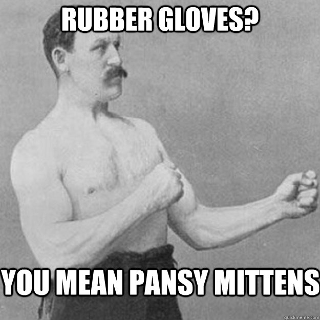 rubber gloves? you mean pansy mittens - rubber gloves? you mean pansy mittens  overly manly man
