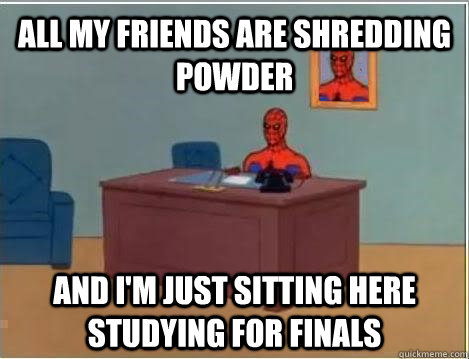 All my friends are shredding powder and i'm just sitting here studying for finals - All my friends are shredding powder and i'm just sitting here studying for finals  Spiderman Masturbating Desk