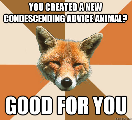 You created a new condescending advice animal? Good for you  Condescending Fox