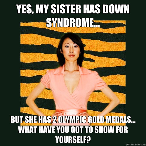 Yes, my sister has down syndrome... but she has 2 olympic gold medals... What have you got to show for yourself? - Yes, my sister has down syndrome... but she has 2 olympic gold medals... What have you got to show for yourself?  Tiger Mom