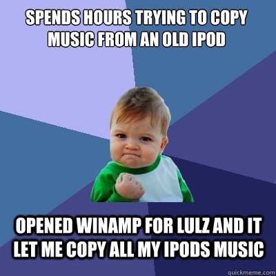 spends hours trying to copy music from an old ipod opened winamp for lulz and it let me copy all my ipods music - spends hours trying to copy music from an old ipod opened winamp for lulz and it let me copy all my ipods music  Success Kid
