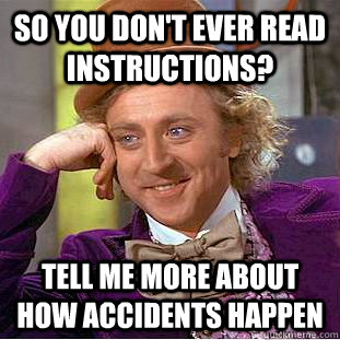 so you don't ever read instructions? tell me more about how accidents happen  Condescending Wonka