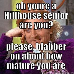 OH YOURE A HILLHOUSE SENIOR ARE YOU? PLEASE, BLABBER ON ABOUT HOW MATURE YOU ARE Condescending Wonka