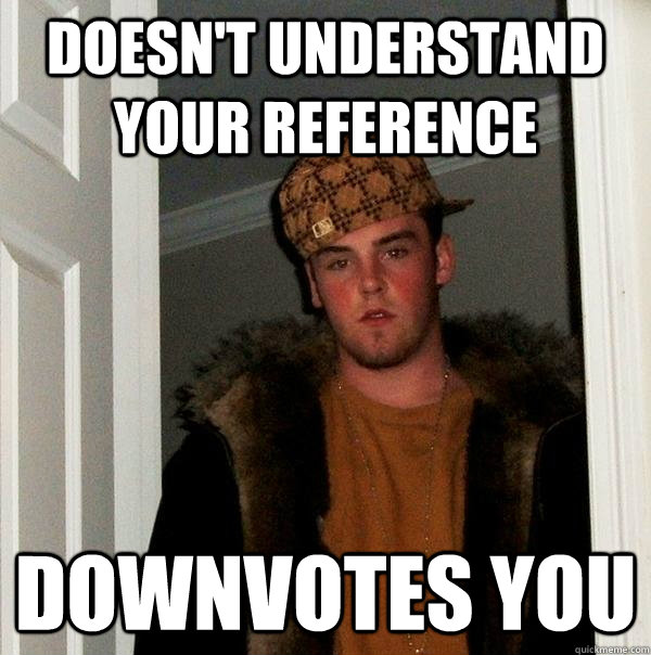 Doesn't understand your reference Downvotes you  - Doesn't understand your reference Downvotes you   Scumbag Steve