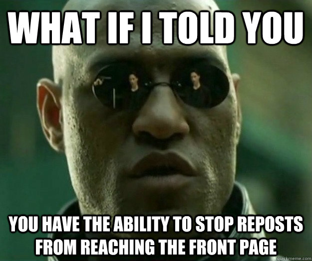 WHAT IF I TOLD YOU you have the ability to stop reposts from reaching the front page