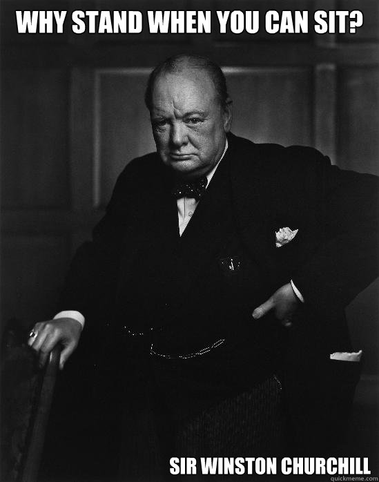 Why stand when you can sit? Sir Winston Churchill - Why stand when you can sit? Sir Winston Churchill  Common sense Churchill