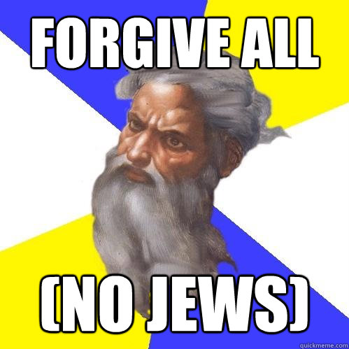 Forgive all  (NO JEWS) - Forgive all  (NO JEWS)  Advice God