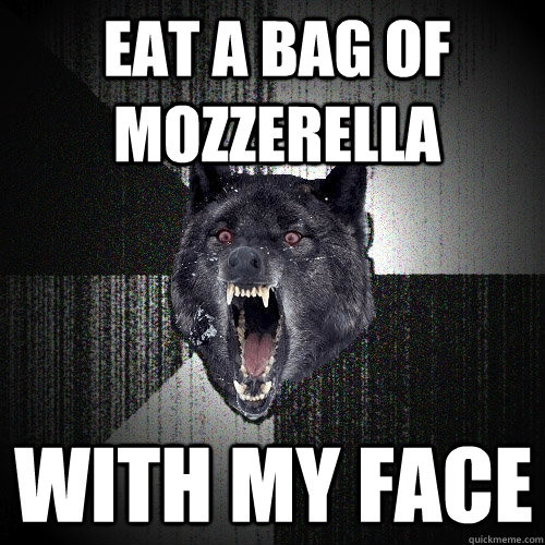 eat a bag of mozzerella with my face - eat a bag of mozzerella with my face  Insanity Wolf