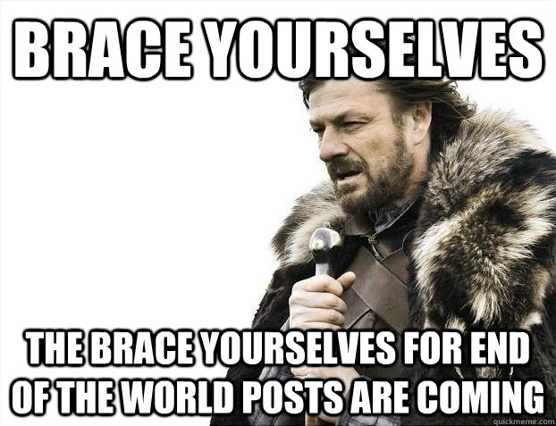 Brace yourselves The Brace yourselves for end of the world posts are coming - Brace yourselves The Brace yourselves for end of the world posts are coming  Misc