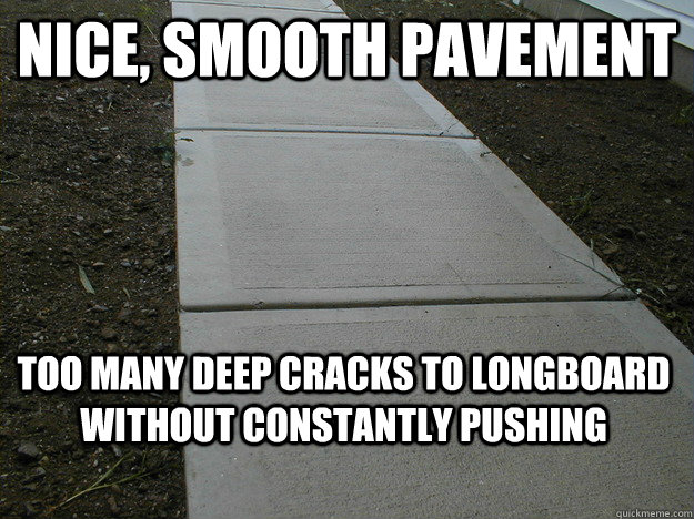Nice, smooth pavement Too many deep cracks to longboard without constantly pushing