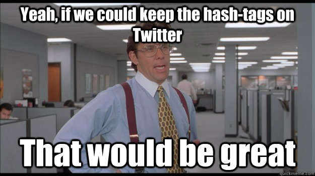 Yeah, if we could keep the hash-tags on Twitter That would be great - Yeah, if we could keep the hash-tags on Twitter That would be great  Office Space Lumbergh HD