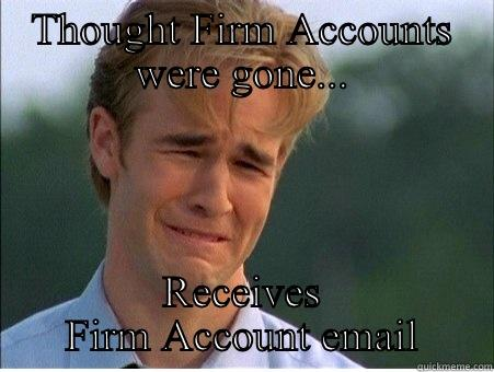 THOUGHT FIRM ACCOUNTS WERE GONE... RECEIVES FIRM ACCOUNT EMAIL 1990s Problems