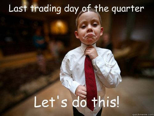 Last trading day of the quarter Let's do this! - Last trading day of the quarter Let's do this!  Business Kid