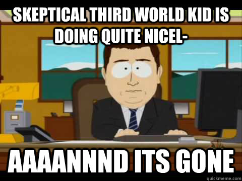 Skeptical Third world kid is doing quite nicel- Aaaannnd its gone - Skeptical Third world kid is doing quite nicel- Aaaannnd its gone  Aaand its gone