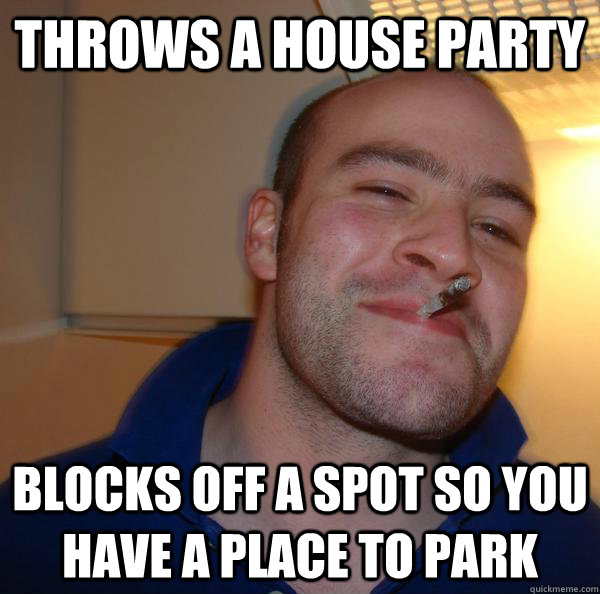 Throws a house party blocks off a spot so you have a place to park  - Throws a house party blocks off a spot so you have a place to park   Misc
