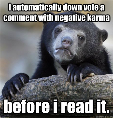 I automatically down vote a comment with negative karma   before i read it. - I automatically down vote a comment with negative karma   before i read it.  Confession Bear
