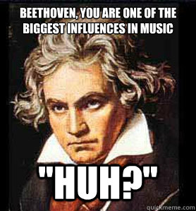 Beethoven, you are one of the biggest influences in music