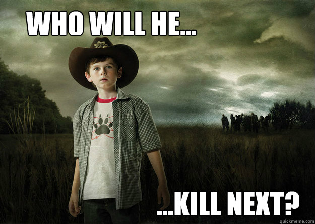 WHO WILL HE... ...KILL NEXT? - WHO WILL HE... ...KILL NEXT?  Carl Grimes Walking Dead
