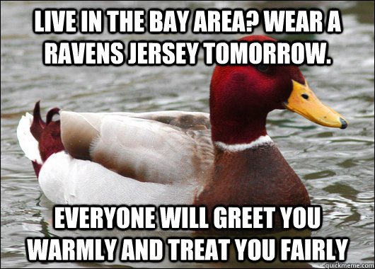 Live in the Bay Area? Wear a Ravens jersey tomorrow. Everyone will greet you warmly and treat you fairly - Live in the Bay Area? Wear a Ravens jersey tomorrow. Everyone will greet you warmly and treat you fairly  Misc