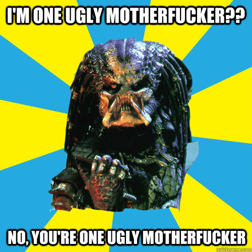 i'm one ugly motherfucker?? no, you're one ugly motherfucker  Successful Predator