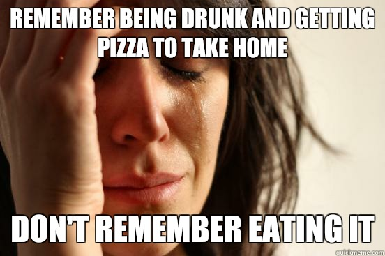 Remember being drunk and getting pizza to take home Don't remember eating it - Remember being drunk and getting pizza to take home Don't remember eating it  First World Problems