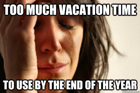 Too much vacation time to use by the end of the year - Too much vacation time to use by the end of the year  First World Problems