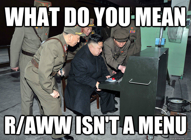 What do you mean r/aww isn't a menu - What do you mean r/aww isn't a menu  kim jong un
