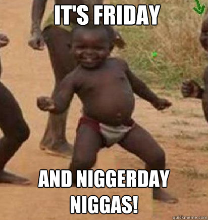 IT's friday  and niggerday niggas!  dancing african baby
