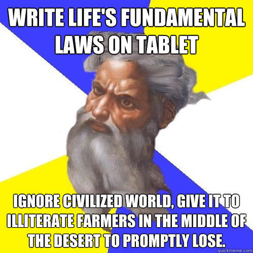 Write life's fundamental laws on tablet Ignore civilized world, give it to illiterate farmers in the middle of the desert to promptly lose. - Write life's fundamental laws on tablet Ignore civilized world, give it to illiterate farmers in the middle of the desert to promptly lose.  Advice God