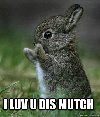 I luv U dis Mutch