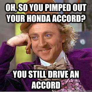 Oh, so you pimped out your honda accord? You still drive an accord  Condescending Wonka