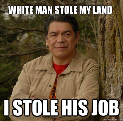white man stole my land I STOLE HIS JOB