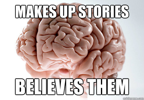 makes up stories believes them - makes up stories believes them  Scumbag Brain