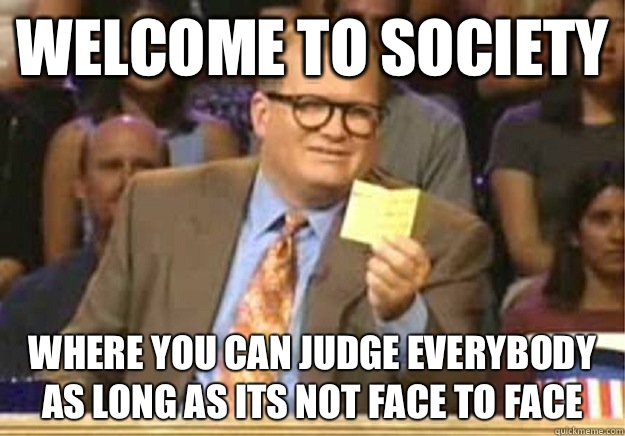 Welcome to society where you can judge everybody as long as its not face to face - Welcome to society where you can judge everybody as long as its not face to face  Welcome to