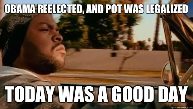 Obama reelected, and pot was legalized Today was a good day - Obama reelected, and pot was legalized Today was a good day  Misc