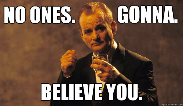 No ones. believe you. Gonna. - No ones. believe you. Gonna.  Bill Murray