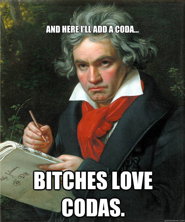 Bitches love Codas. And here I'll add a Coda...  Beethoven