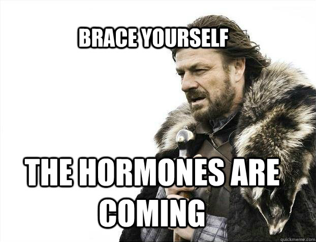 BRACE YOURSELf The hormones are coming