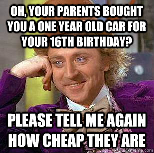 Oh, your parents bought you a one year old car for your 16th birthday? Please tell me again how cheap they are - Oh, your parents bought you a one year old car for your 16th birthday? Please tell me again how cheap they are  Condescending Wonka