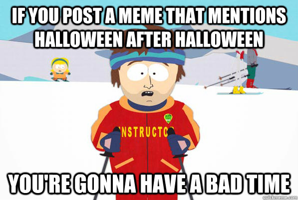IF YOU POST A MEME THAT MENTIONS HALLOWEEN AFTER HALLOWEEN YOU'RE GONNA HAVE A BAD TIME - IF YOU POST A MEME THAT MENTIONS HALLOWEEN AFTER HALLOWEEN YOU'RE GONNA HAVE A BAD TIME  Misc