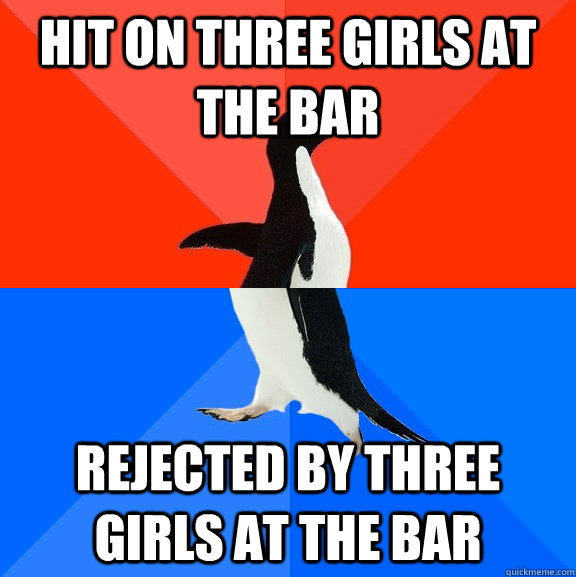 Hit on three girls at the bar Rejected by three girls at the bar - Hit on three girls at the bar Rejected by three girls at the bar  Socially Awesome Awkward Penguin